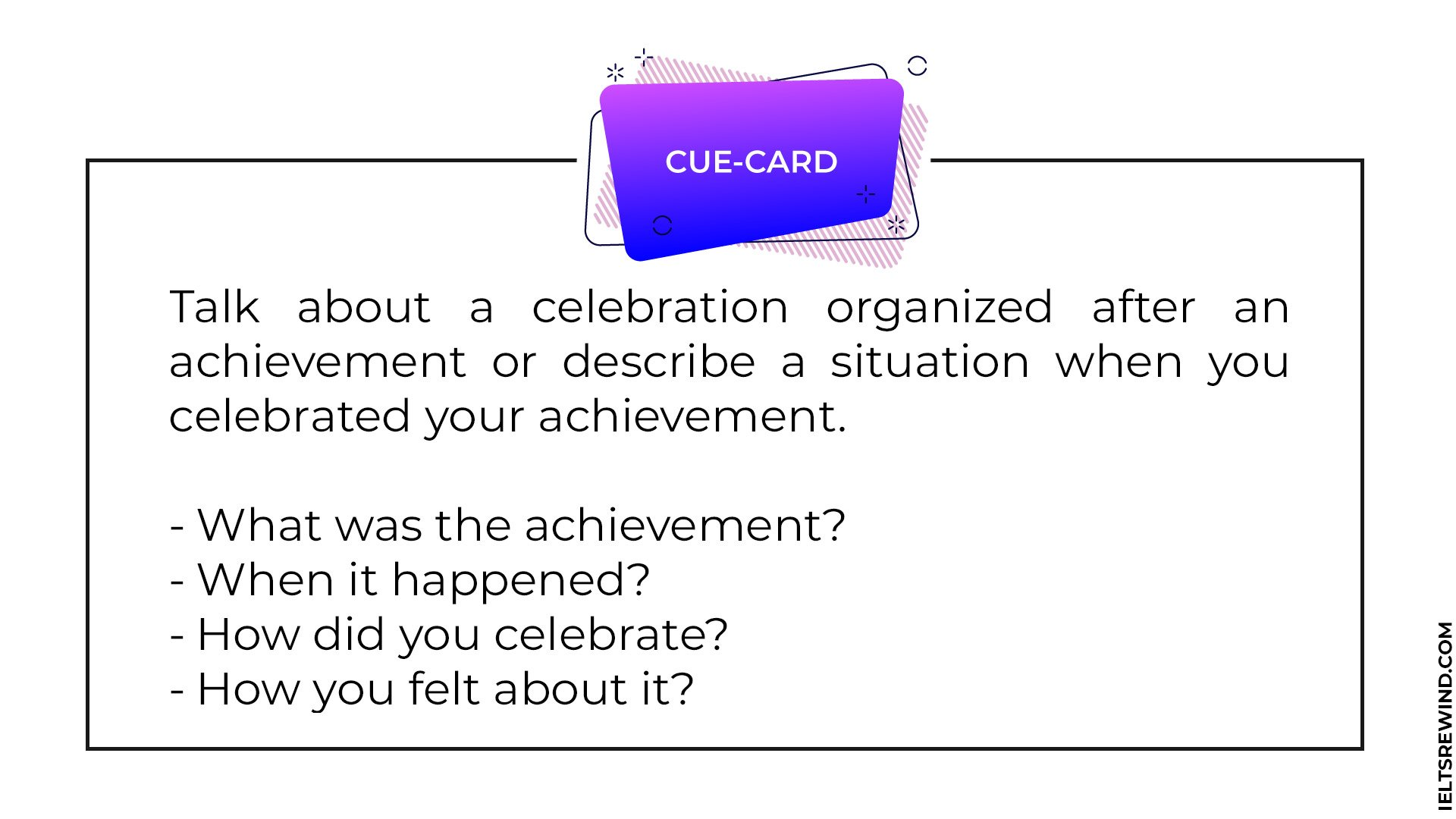 Talk about a celebration organized after an achievement or describe a situation when you celebrated your achievement.